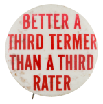 Better A Third Termer Than A Third Rater Political Button Museum