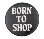 Born to Shop Social Lubricator Button Museum