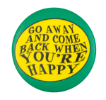 Come Back When You're Happy Social Lubricators Button Museum