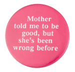 Mother Told Me To Be Good Social Lubricators Button Museum