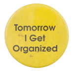 Tomorrow I Get Organized Social Lubricators Button Museum