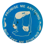 Promise Me Anything But Take Me Bowling Sports Button Museum